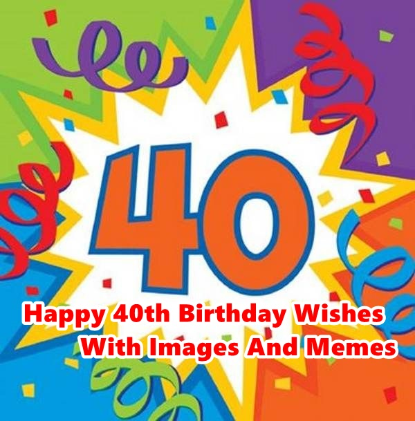 Latest 85 Happy 40th Birthday Wishes With Images And Memes