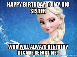 Happy Birthday To My Big Sister Who Will Always Hit Every Decade Before Me